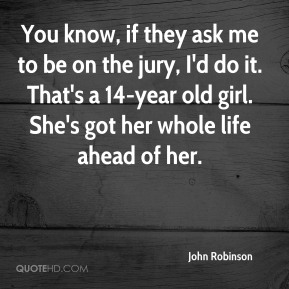 John Robinson  - You know, if they ask me to be on the jury, I'd do it. That's a 14-year old girl. She's got her whole life ahead of her.