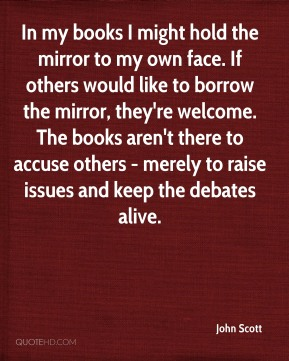 John Scott - In my books I might hold the mirror to my own face. If others would like to borrow the mirror, they're welcome. The books aren't there to accuse others - merely to raise issues and keep the debates alive.