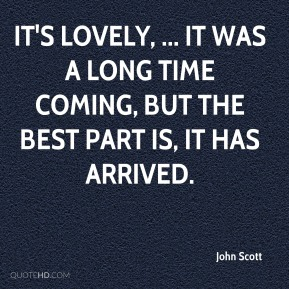 John Scott  - It's lovely, ... It was a long time coming, but the best part is, it has arrived.