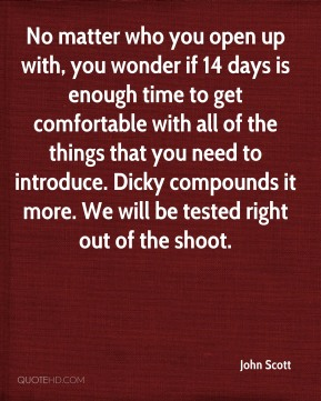 No matter who you open up with, you wonder if 14 days is enough time to get comfortable with all of the things that you need to introduce. Dicky compounds it more. We will be tested right out of the shoot.
