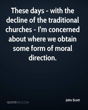John Scott  - These days - with the decline of the traditional churches - I'm concerned about where we obtain some form of moral direction.