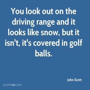 John Scott  - You look out on the driving range and it looks like snow, but it isn't, it's covered in golf balls.