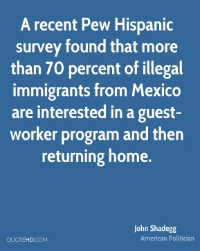 John Shadegg - A recent Pew Hispanic survey found that more than 70 percent of illegal immigrants from Mexico are interested in a guest-worker program and then returning home.