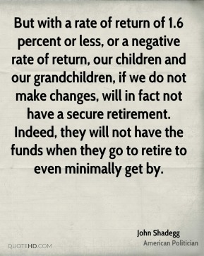 John Shadegg - But with a rate of return of 1.6 percent or less, or a negative rate of return, our children and our grandchildren, if we do not make changes, will in fact not have a secure retirement. Indeed, they will not have the funds when they go to retire to even minimally get by.