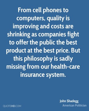 John Shadegg - From cell phones to computers, quality is improving and costs are shrinking as companies fight to offer the public the best product at the best price. But this philosophy is sadly missing from our health-care insurance system.