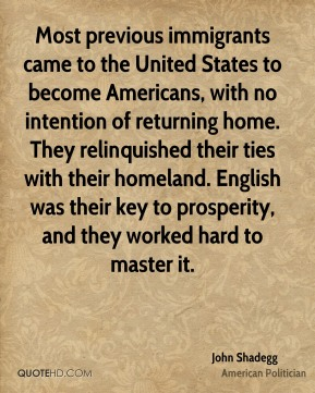 John Shadegg - Most previous immigrants came to the United States to become Americans, with no intention of returning home. They relinquished their ties with their homeland. English was their key to prosperity, and they worked hard to master it.