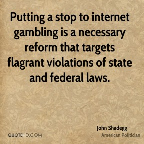 John Shadegg - Putting a stop to internet gambling is a necessary reform that targets flagrant violations of state and federal laws.