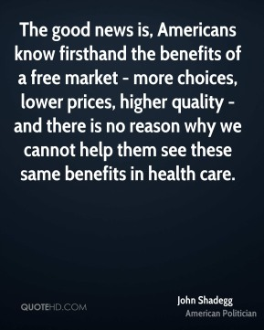 John Shadegg - The good news is, Americans know firsthand the benefits of a free market - more choices, lower prices, higher quality - and there is no reason why we cannot help them see these same benefits in health care.