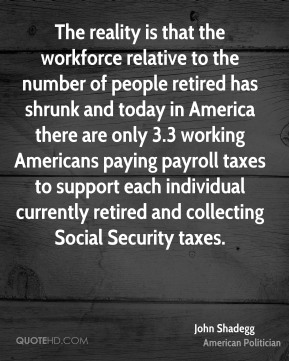 John Shadegg - The reality is that the workforce relative to the number of people retired has shrunk and today in America there are only 3.3 working Americans paying payroll taxes to support each individual currently retired and collecting Social Security taxes.