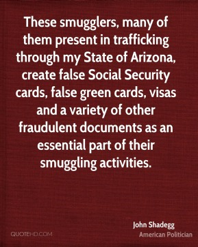 John Shadegg - These smugglers, many of them present in trafficking through my State of Arizona, create false Social Security cards, false green cards, visas and a variety of other fraudulent documents as an essential part of their smuggling activities.