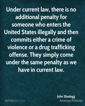 John Shadegg - Under current law, there is no additional penalty for someone who enters the United States illegally and then commits either a crime of violence or a drug trafficking offense. They simply come under the same penalty as we have in current law.