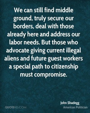 John Shadegg - We can still find middle ground, truly secure our borders, deal with those already here and address our labor needs. But those who advocate giving current illegal aliens and future guest workers a special path to citizenship must compromise.