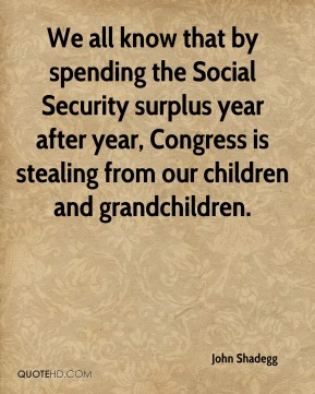 John Shadegg  - We all know that by spending the Social Security surplus year after year, Congress is stealing from our children and grandchildren.