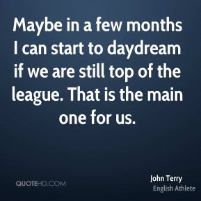 John Terry - Maybe in a few months I can start to daydream if we are still top of the league. That is the main one for us.