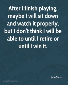 After I finish playing, maybe I will sit down and watch it properly, but I don't think I will be able to until I retire or until I win it.