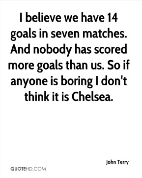 I believe we have 14 goals in seven matches. And nobody has scored more goals than us. So if anyone is boring I don't think it is Chelsea.