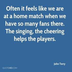 John Terry  - Often it feels like we are at a home match when we have so many fans there. The singing, the cheering helps the players.