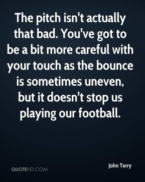 John Terry  - The pitch isn't actually that bad. You've got to be a bit more careful with your touch as the bounce is sometimes uneven, but it doesn't stop us playing our football.