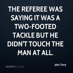 John Terry  - The referee was saying it was a two-footed tackle but he didn't touch the man at all.