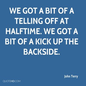 John Terry  - We got a bit of a telling off at halftime. We got a bit of a kick up the backside.