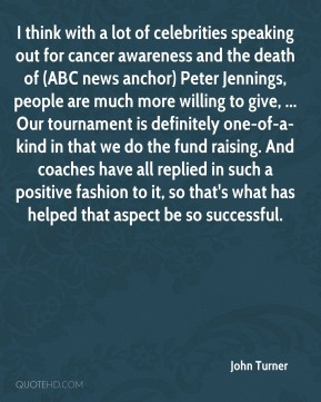 I think with a lot of celebrities speaking out for cancer awareness and the death of (ABC news anchor) Peter Jennings, people are much more willing to give, ... Our tournament is definitely one-of-a-kind in that we do the fund raising. And coaches have all replied in such a positive fashion to it, so that's what has helped that aspect be so successful.