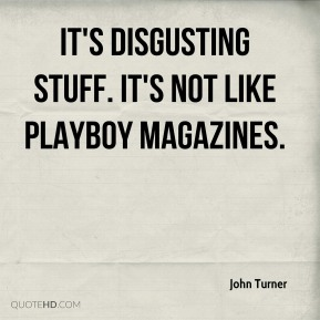 John Turner  - It's disgusting stuff. It's not like Playboy magazines.