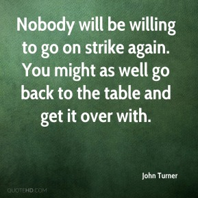 John Turner  - Nobody will be willing to go on strike again. You might as well go back to the table and get it over with.