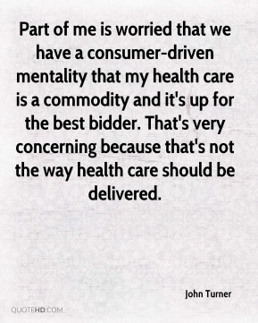 Part of me is worried that we have a consumer-driven mentality that my health care is a commodity and it's up for the best bidder. That's very concerning because that's not the way health care should be delivered.
