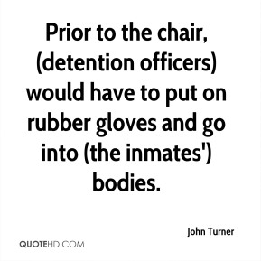 John Turner  - Prior to the chair, (detention officers) would have to put on rubber gloves and go into (the inmates') bodies.