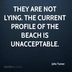 John Turner  - They are not lying. The current profile of the beach is unacceptable.