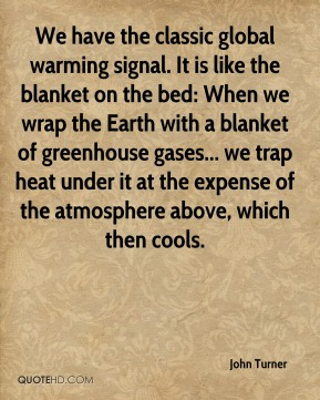 John Turner  - We have the classic global warming signal. It is like the blanket on the bed: When we wrap the Earth with a blanket of greenhouse gases... we trap heat under it at the expense of the atmosphere above, which then cools.