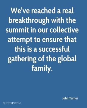 John Turner  - We've reached a real breakthrough with the summit in our collective attempt to ensure that this is a successful gathering of the global family.