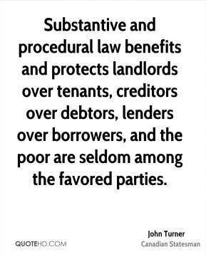 John Turner - Substantive and procedural law benefits and protects landlords over tenants, creditors over debtors, lenders over borrowers, and the poor are seldom among the favored parties.