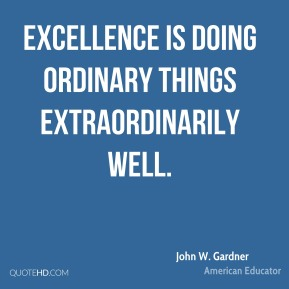 John W. Gardner - Excellence is doing ordinary things extraordinarily well.
