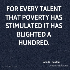 John W. Gardner - For every talent that poverty has stimulated it has blighted a hundred.