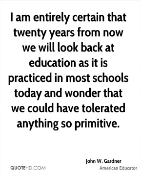 John W. Gardner - I am entirely certain that twenty years from now we will look back at education as it is practiced in most schools today and wonder that we could have tolerated anything so primitive.