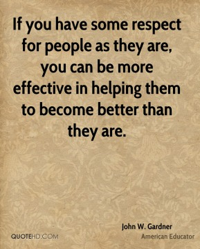 If you have some respect for people as they are, you can be more effective in helping them to become better than they are.