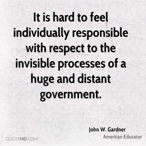 John W. Gardner - It is hard to feel individually responsible with respect to the invisible processes of a huge and distant government.
