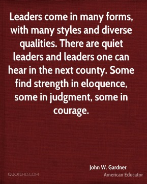Leaders come in many forms, with many styles and diverse qualities. There are quiet leaders and leaders one can hear in the next county. Some find strength in eloquence, some in judgment, some in courage.