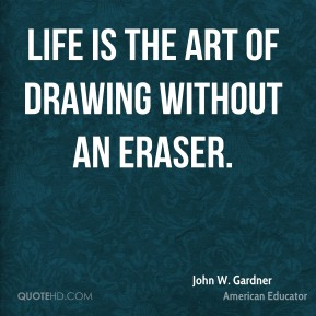 John W. Gardner - Life is the art of drawing without an eraser.