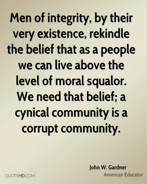 Men of integrity, by their very existence, rekindle the belief that as a people we can live above the level of moral squalor. We need that belief; a cynical community is a corrupt community.
