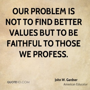 Our problem is not to find better values but to be faithful to those we profess.