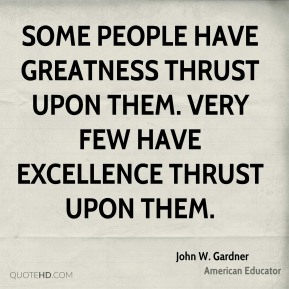 John W. Gardner - Some people have greatness thrust upon them. Very few have excellence thrust upon them.