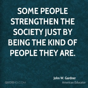 John W. Gardner - Some people strengthen the society just by being the kind of people they are.