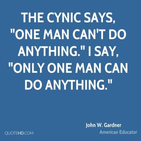 """John W. Gardner - The cynic says, """"One man can't do anything."""" I say, """"Only one man can do anything."""""""