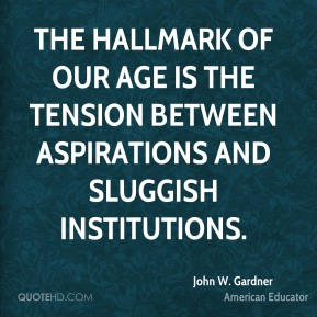 John W. Gardner - The hallmark of our age is the tension between aspirations and sluggish institutions.