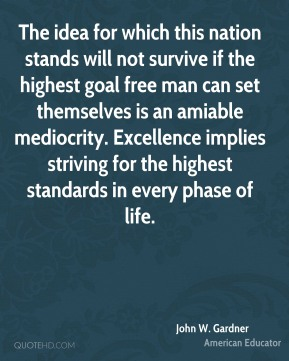 John W. Gardner - The idea for which this nation stands will not survive if the highest goal free man can set themselves is an amiable mediocrity. Excellence implies striving for the highest standards in every phase of life.