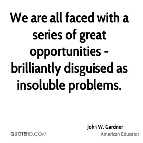 John W. Gardner - We are all faced with a series of great opportunities - brilliantly disguised as insoluble problems.