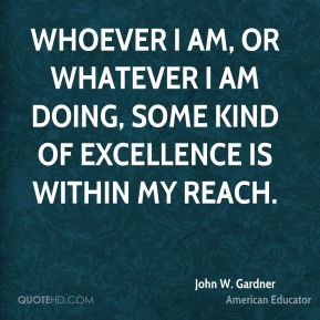 John W. Gardner - Whoever I am, or whatever I am doing, some kind of excellence is within my reach.