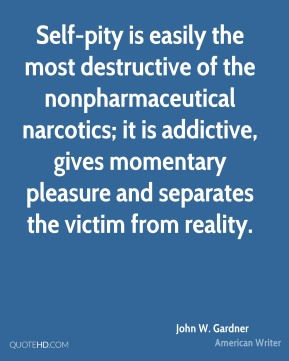 Self-pity is easily the most destructive of the nonpharmaceutical narcotics; it is addictive, gives momentary pleasure and separates the victim from reality.